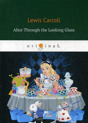 Alice Through the Looking Glass = Алиса в Зазеркалье: сказка на англ.яз